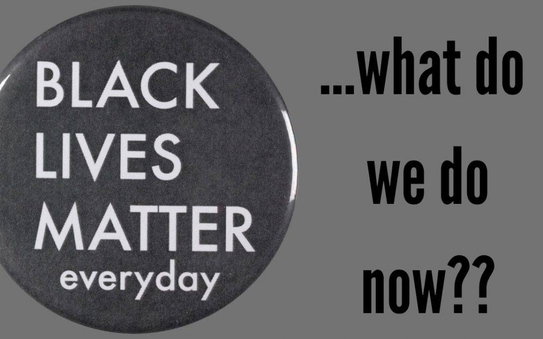 """button that says """"black lives matter everyday"""" with the question next to it """"what do we do now?"""""""